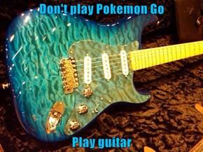 Don't play Pokemon Go  Play guitar