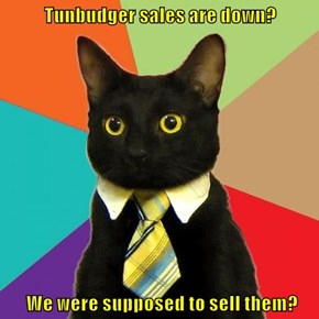 Tunbudger sales are down?   We were supposed to sell them?