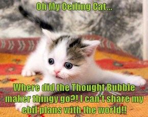 Oh My Ceiling Cat...   Where did the Thought Bubble maker thingy go?! I can't share my ebil plans with the world!!