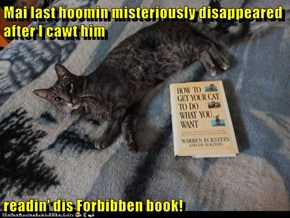Mai last hoomin misteriously disappeared after I cawt him  readin' dis Forbibben book!