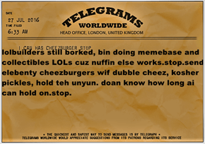 lolbuilders still borked, bin doing memebase and collectibles LOLs cuz nuffin else works.stop.send elebenty cheezburgers wif dubble cheez, kosher pickles, hold teh unyun. doan know how long ai can hold on.stop.