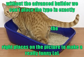 without the advanced builder we can't place the type in exactly                            the right places on the picture to make a really funny LoL