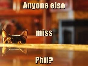 Anyone else miss Phil?