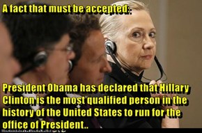 A fact that must be accepted:  President Obama has declared that Hillary Clinton is the most qualified person in the history of the United States to run for the office of President..
