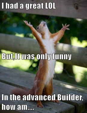 I had a great LOL But,It was only funny In the advanced Builder, how am....