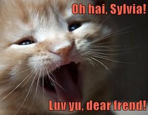Oh hai, Sylvia!  Luv yu, dear frend!