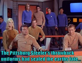 The Pittsburg Steeler's throwback uniforms had sealed the earths fate...