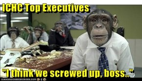 "ICHC Top Executives  ""I think we screwed up, boss.."""