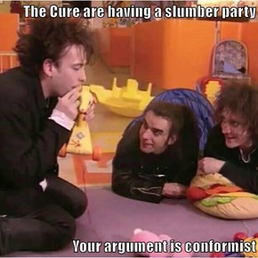 The Cure are having a slumber party  Your argument is conformist