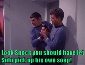Look Spock you should have let Sulu pick up his own soap!