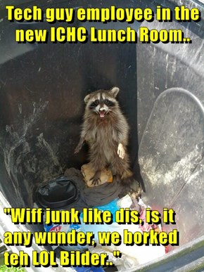 """Tech guy employee in the new ICHC Lunch Room..  """"Wiff junk like dis, is it any wunder, we borked teh LOL Bilder.."""""""