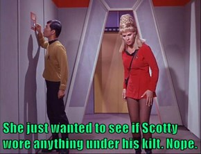 She just wanted to see if Scotty wore anything under his kilt. Nope.