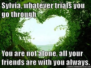 Sylvia, whatever trials you go through  You are not alone, all your friends are with you always.