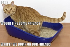 ICHC  WOULD LIKE SOME PRIVACY WHILST WE DUMP ON OUR FRIENDS