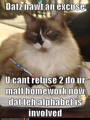 Datz nawt an excuse  U cant refuse 2 do ur maff homework now dat teh alphabet is involved