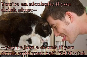 You're an alcoholic if you drink alone--