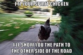 I'M YOUR SPIRIT CHICKEN  I'LL SHOW YOU THE PATH TO                                  THE OTHER SIDE OF THE ROAD
