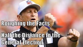 Roughing the Facts Half the Distance to the                   General Election