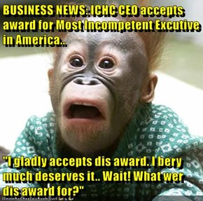 "BUSINESS NEWS: ICHC CEO accepts award for Most Incompetent Excutive in America..  ""I gladly accepts dis award. I bery much deserves it.. Wait! What wer dis award for?"""