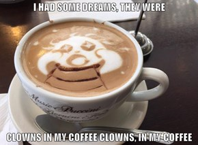 I HAD SOME DREAMS, THEY WERE   CLOWNS IN MY COFFEE CLOWNS, IN MY COFFEE