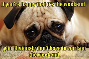 If you're happy that it's the weekend,  you obviously don't have to work on the weekend.
