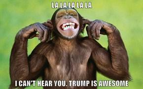 LA LA LA LA LA  I CAN'T HEAR YOU. TRUMP IS AWESOME