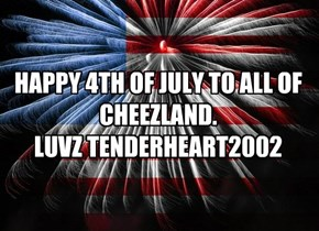 HAPPY 4TH OF JULY TO ALL OF CHEEZLAND.  LUVZ TENDERHEART2002
