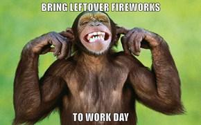 BRING LEFTOVER FIREWORKS  TO WORK DAY