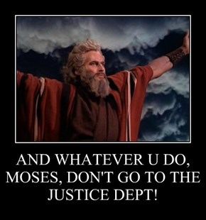 AND WHATEVER U DO, MOSES, DON'T GO TO THE  JUSTICE DEPT!