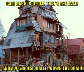 CALL BASIC BUILDER, THAT'S THE NAME  AND AWAY GOES QUALITY DOWN THE DRAIN