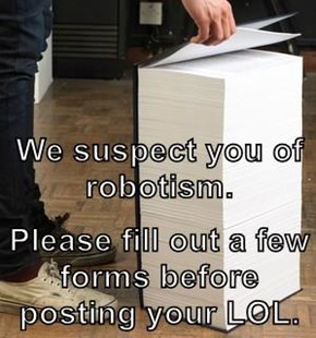 We suspect you of robotism. Please fill out a few forms before posting your LOL.