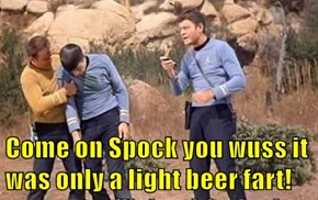 Come on Spock you wuss it was only a light beer fart!