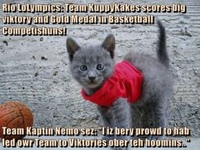 "Rio LoLympics: Team KuppyKakes scores big viktory and Gold Medal in Basketball Competishuns!  Team Kaptin Nemo sez: ""I iz bery prowd to hab led owr Team to Viktories ober teh hoomins.."""