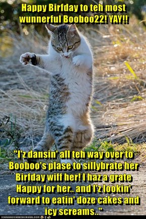 """Happy Birfday to teh most wunnerful Booboo22! YAY!!  """"I'z dansin' all teh way over to Booboo's plase to sillybrate her Birfday wiff her! I haz a grate Happy for her.. and I'z lookin' forward to eatin' doze cakes and icy screams.."""""""