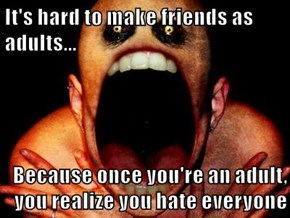 It's hard to make friends as adults...  Because once you're an adult, you realize you hate everyone