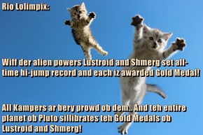 Rio Lolimpix: Wiff der alien powers Lustroid and Shmerg set all-time hi-jump record and each iz awarded Gold Medal! All Kampers ar bery prowd ob dem.. And teh entire planet ob Pluto sillibrates teh Gold Medals ob Lustroid and Shmerg!