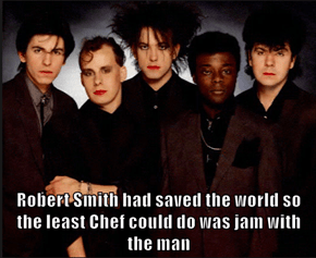 Robert Smith had saved the world so the least Chef could do was jam with the man