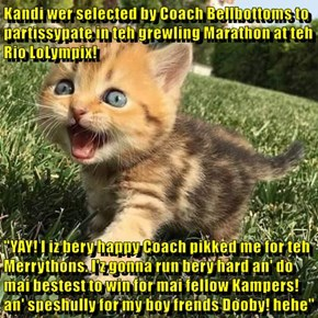 """Kandi wer selected by Coach Bellbottoms to partissypate in teh grewling Marathon at teh Rio LoLympix!  """"YAY! I iz bery happy Coach pikked me for teh Merrythons. I'z gonna run bery hard an' do mai bestest to win for mai fellow Kampers! an' speshully for my"""