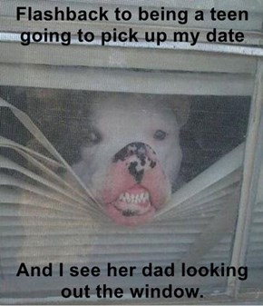 Flashback to being a teen going to pick up my date  And I see her dad looking out the window.