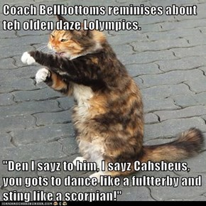 "Coach Bellbottoms reminises about teh olden daze Lolympics.  ""Den I sayz to him, I sayz Cahsheus, you gots to dance like a fultterby and sting like a scorpian!"""