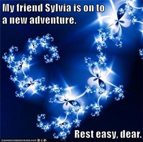My friend Sylvia is on to                                    a new adventure.  Rest easy, dear.