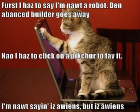 Furst I haz to say I'm nawt a robot. Den abanced builder goes away Nao I haz to click on a pikchur to fav it. I'm nawt sayin' iz awiens, but iz awiens