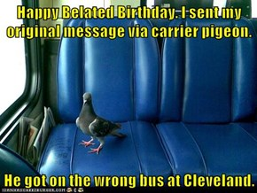 Happy Belated Birthday. I sent my original message via carrier pigeon.  He got on the wrong bus at Cleveland.