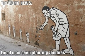 BREAKING NEWS:  Local man seen planting zombies