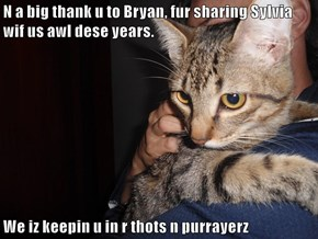 N a big thank u to Bryan, fur sharing Sylvia wif us awl dese years.  We iz keepin u in r thots n purrayerz