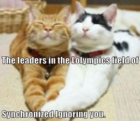 The leaders in the Lolympics field of Synchronized Ignoring you.