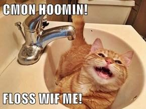 CMON HOOMIN!  FLOSS WIF ME!