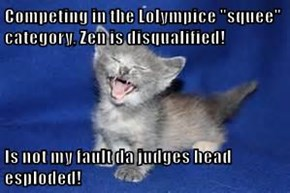"Competing in the Lolympice ""squee"" category, Zen is disqualified!  Is not my fault da judges head esploded!"