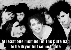At least one member of The Cure had to be dryer lint come to life