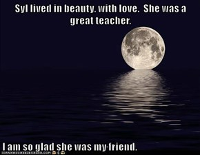 Syl lived in beauty, with love.  She was a great teacher.  I am so glad she was my friend.
